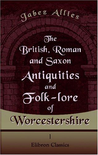 The British, Roman, and Saxon Antiquities and Folk-lore of Worcestershire