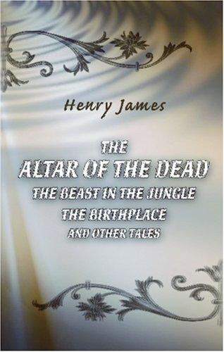 The Altar of the Dead. The Beast in the Jungle. The Birthplace and Other Tales
