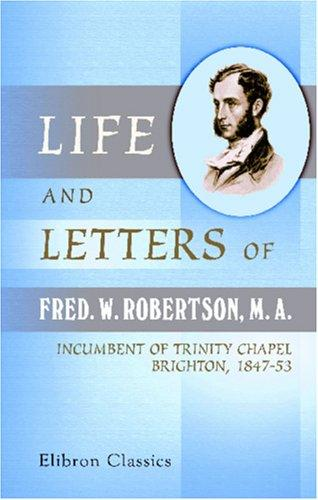 Life and Letters of Fred. W. Robertson, M. A., Incumbent of Trinity Chapel, Brighton, 1847-53 by Frederick William Robertson