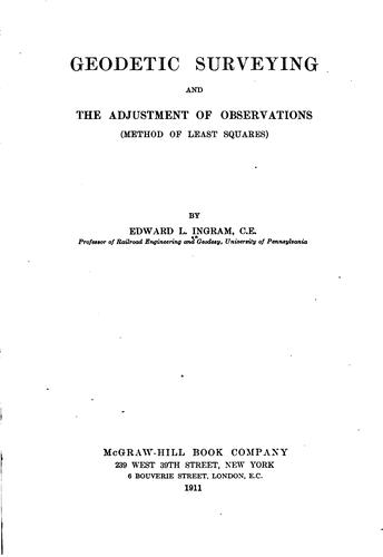Geodetic surveying and the adjustment of observations (method of least squares) by Edward L. Ingram