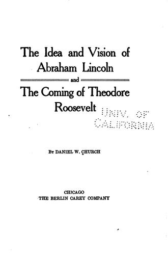 The idea and vision of Abraham Lincoln and the coming of Theodore Roosevelt by Daniel Webster Church