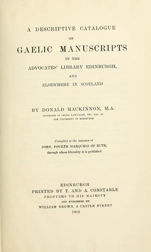 A descriptive catalogue of Gaelic manuscripts in the Advocates' library, Edinburgh, and elsewhere in Scotland by Donald Mackinnon